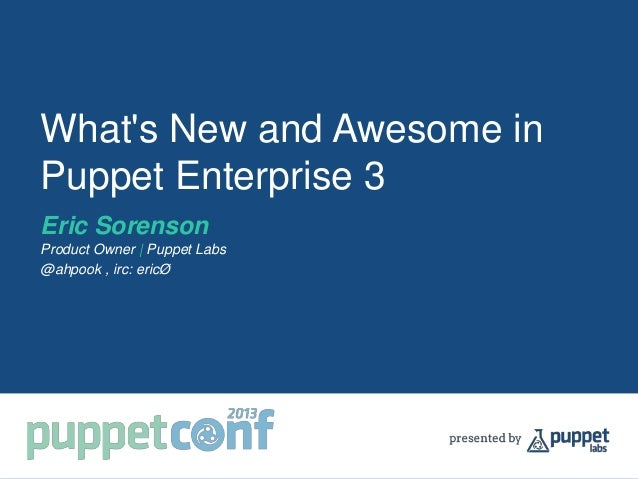 What's New and Awesome in Puppet Enterprise 3 Eric Sorenson Product Owner | Puppet Labs @ahpook , irc: ericØ