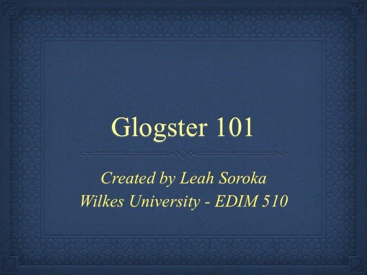 Glogster 101   Created by Leah SorokaWilkes University - EDIM 510