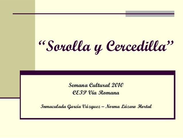 """""""Sorolla y Cercedilla""""           Semana Cultural 2010            CEIP Vía RomanaInmaculada García Vázquez – Norma Lázaro H..."""