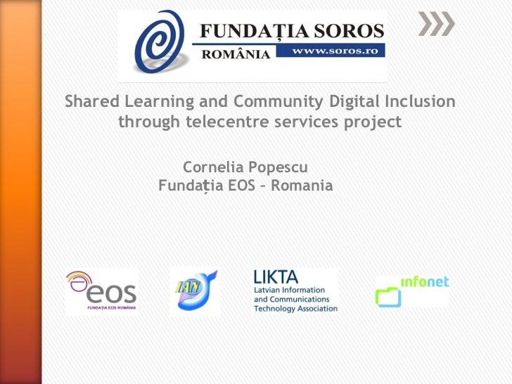 Shared Learning and Community Digital Inclusion through telecentre services project Cornelia Popescu Fundația EOS – Romania