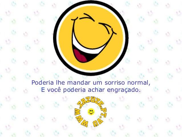 Poderia lhe mandar um sorriso normal, E você poderia achar engraçado.