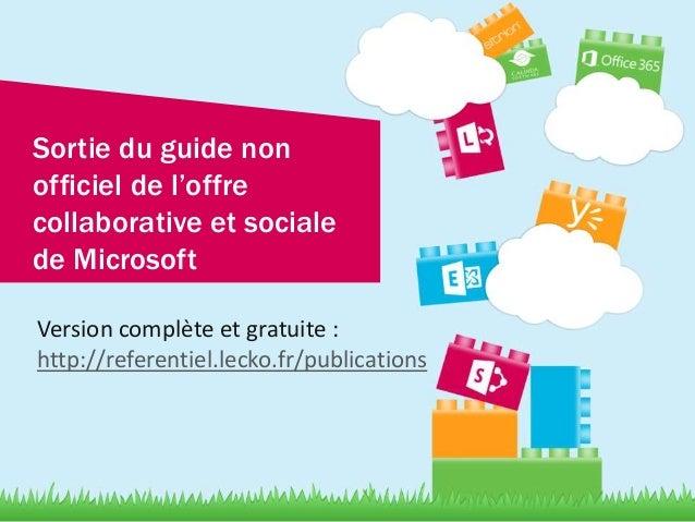 Sortie du guide non officiel de l'offre collaborative et sociale de Microsoft Version complète et gratuite : http://refere...
