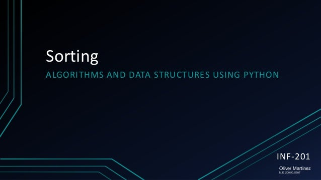Sorting ALGORITHMS AND DATA STRUCTURES USING PYTHON  INF-201 Oliver Martinez N.E. 200.90.5607