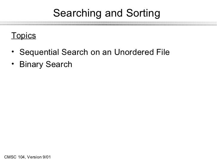 Searching and Sorting   Topics   • Sequential Search on an Unordered File   • Binary SearchCMSC 104, Version 9/01