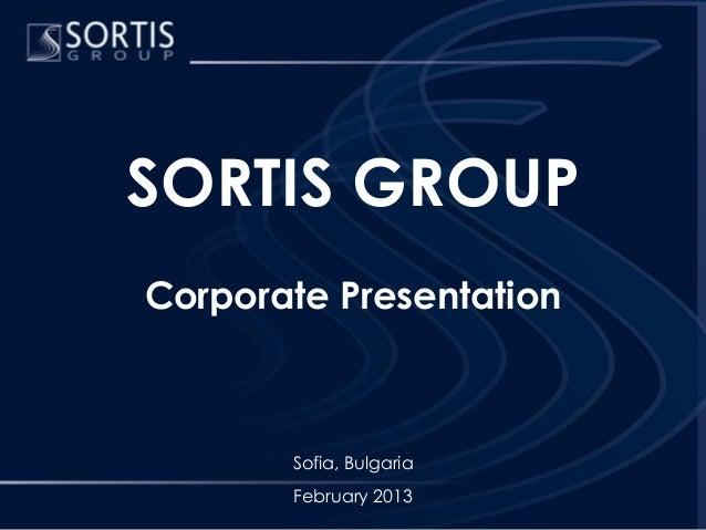 SORTIS GROUPCorporate Presentation       Sofia, Bulgaria       February 2013