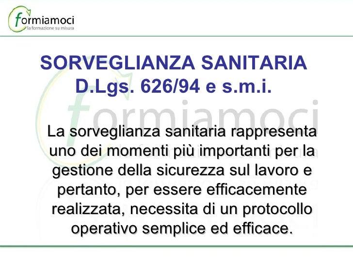 SORVEGLIANZA SANITARIA D.Lgs. 626/94 e s.m.i. La sorveglianza sanitaria rappresenta uno dei momenti più importanti per la ...