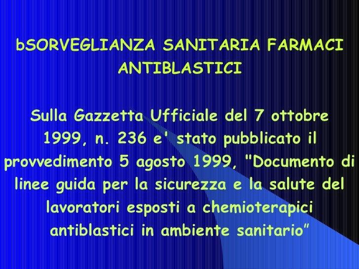 bSORVEGLIANZA SANITARIA FARMACI ANTIBLASTICI Sulla Gazzetta Ufficiale del 7 ottobre 1999, n. 236 e' stato pubblicato il pr...
