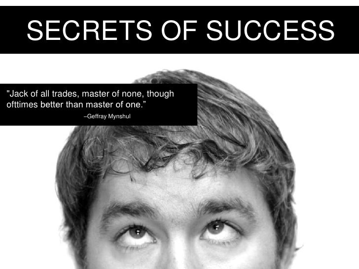 "SECRETS OF SUCCESS<br />""Jack of all trades, master of none, though ofttimes better than master of one."" <br />–GeffrayMyn..."