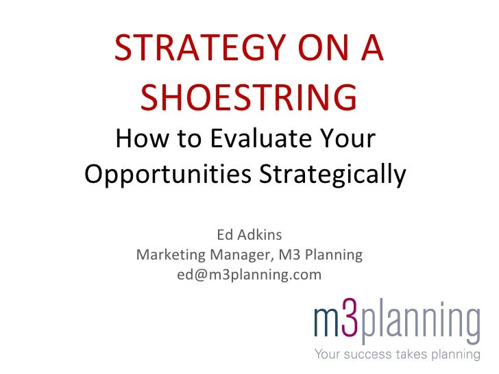 Ed Adkins Marketing Manager, M3 Planning [email_address] STRATEGY ON A SHOESTRING How to Evaluate Your Opportunities Strat...