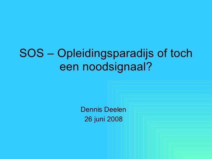 SOS – Opleidingsparadijs of toch een noodsignaal? Dennis Deelen 26 juni 2008