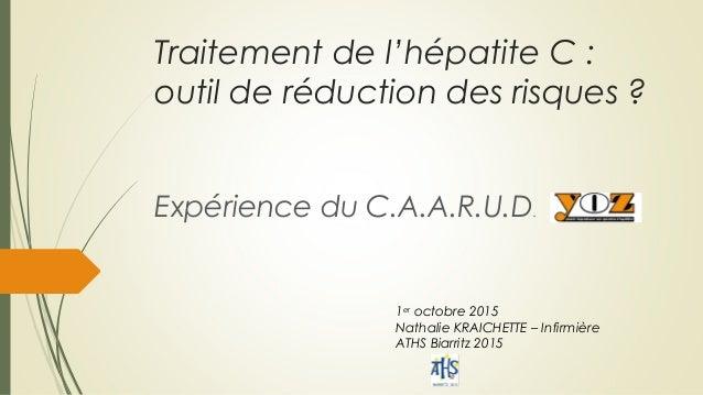 Traitement de l'hépatite C : outil de réduction des risques ? Expérience du C.A.A.R.U.D. 1er octobre 2015 Nathalie KRAICHE...
