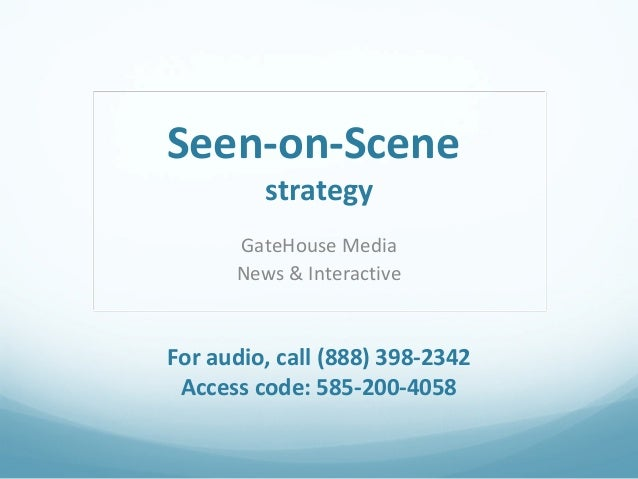 Seen-on-Scene strategy  GateHouse Media News & Interactive  For audio, call (888) 398-2342 Access code: 585-200-4058