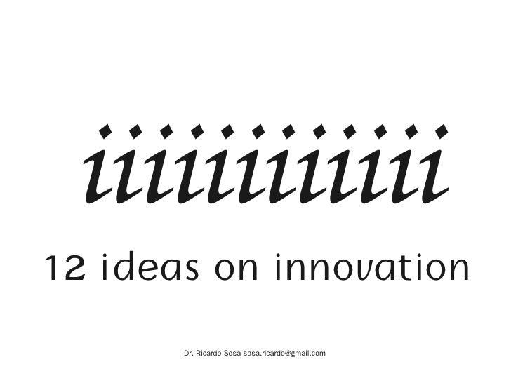 iiiiiiiiiiii 12 ideas on innovation        Dr. Ricardo Sosa sosa.ricardo@gmail.com