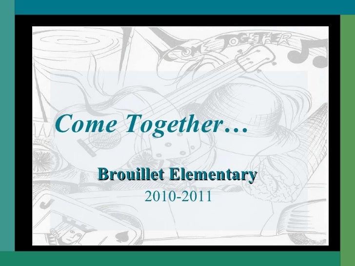 <ul><li>Come Together… </li></ul><ul><li>Brouillet Elementary   </li></ul><ul><li>2010-2011 </li></ul>