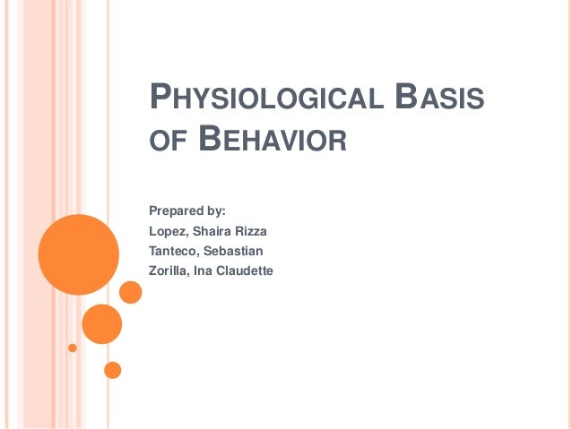 PHYSIOLOGICAL BASISOF BEHAVIORPrepared by:Lopez, Shaira RizzaTanteco, SebastianZorilla, Ina Claudette