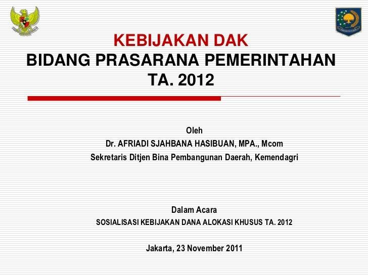 KEBIJAKAN DAKBIDANG PRASARANA PEMERINTAHAN            TA. 2012                                Oleh         Dr. AFRIADI SJA...