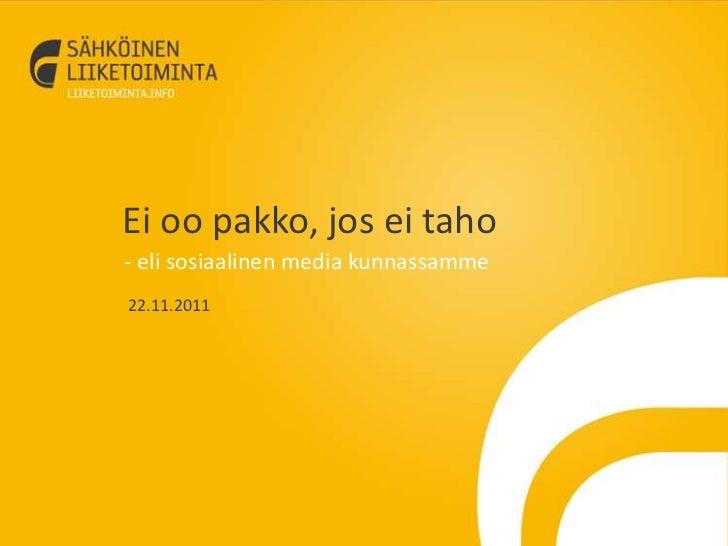 Ei oo pakko, jos ei taho- eli sosiaalinen media kunnassamme22.11.2011
