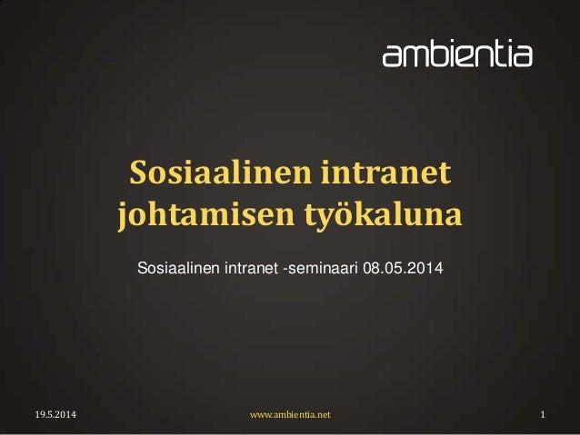 Sosiaalinen intranet johtamisen työkaluna Sosiaalinen intranet -seminaari 08.05.2014 19.5.2014 www.ambientia.net 1
