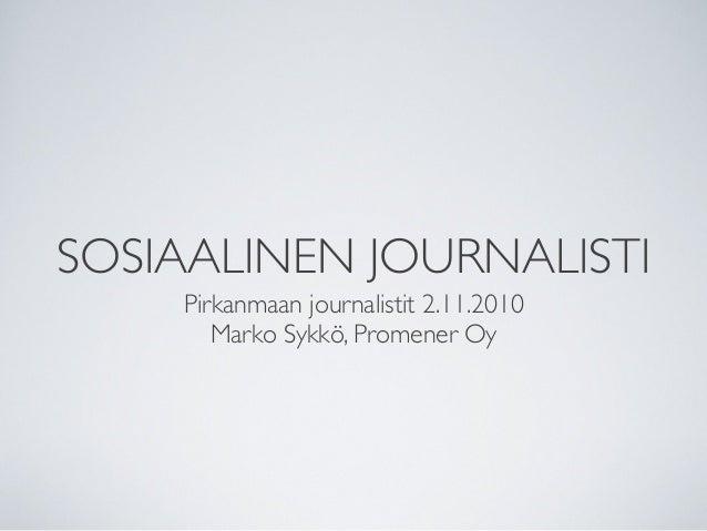 SOSIAALINEN JOURNALISTI Pirkanmaan journalistit 2.11.2010 Marko Sykkö, Promener Oy
