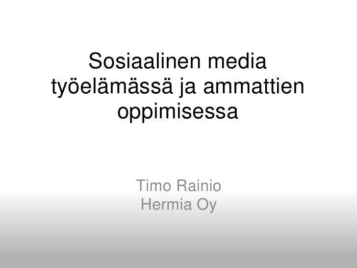 Sosiaalinen media työelämässäjaammattienoppimisessa<br />Timo Rainio<br />HermiaOy<br />