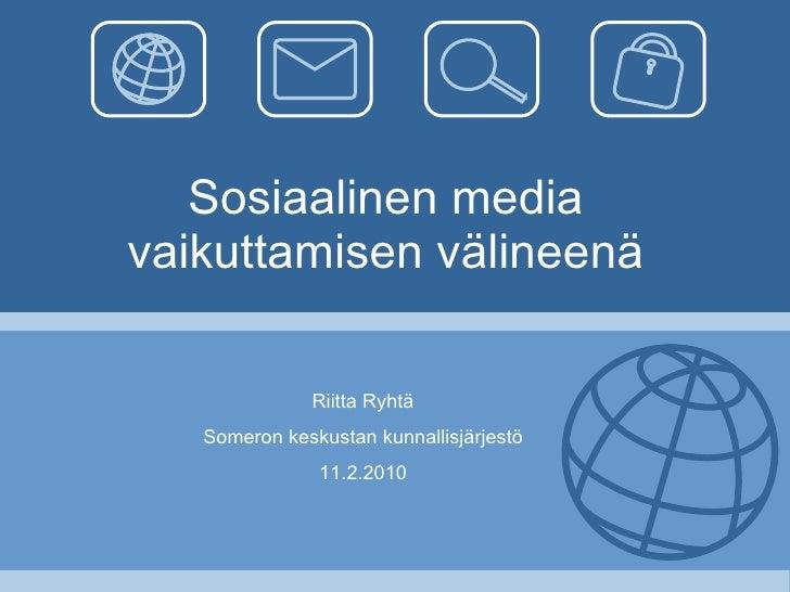 Sosiaalinen media vaikuttamisen välineenä Riitta Ryhtä Someron keskustan kunnallisjärjestö 11.2.2010