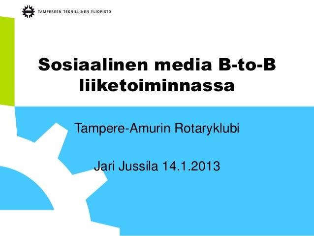 Sosiaalinen media B-to-B    liiketoiminnassa   Tampere-Amurin Rotaryklubi      Jari Jussila 14.1.2013