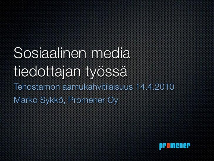 Sosiaalinen media tiedottajan työssä Tehostamon aamukahvitilaisuus 14.4.2010 Marko Sykkö, Promener Oy                     ...