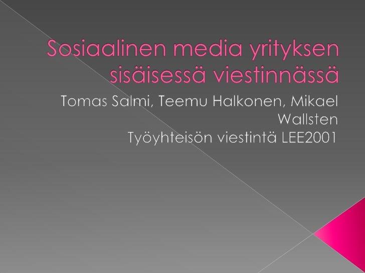 Sosiaalinen media yrityksen sisäisessä viestinnässä<br />Tomas Salmi, Teemu Halkonen, Mikael Wallsten<br />Työyhteisön vie...