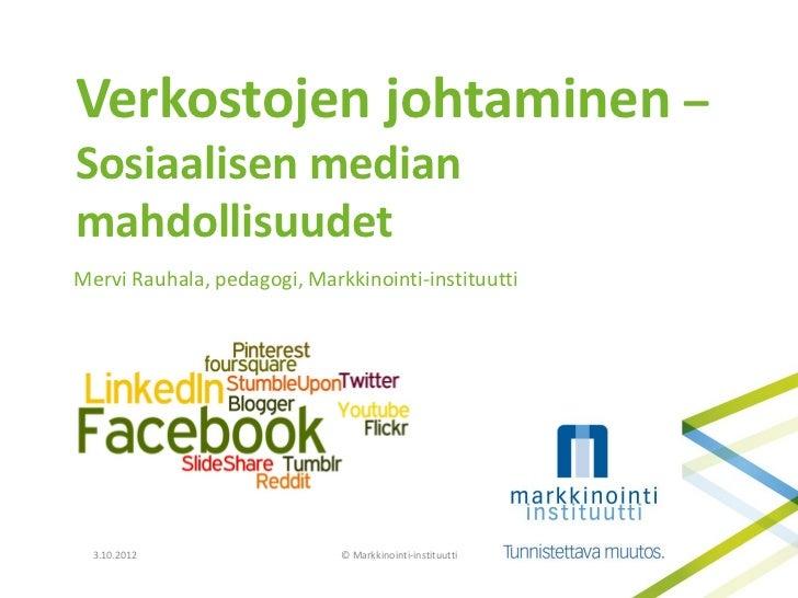 Verkostojen johtaminen –Sosiaalisen medianmahdollisuudetMervi Rauhala, pedagogi, Markkinointi-instituutti  3.10.2012      ...