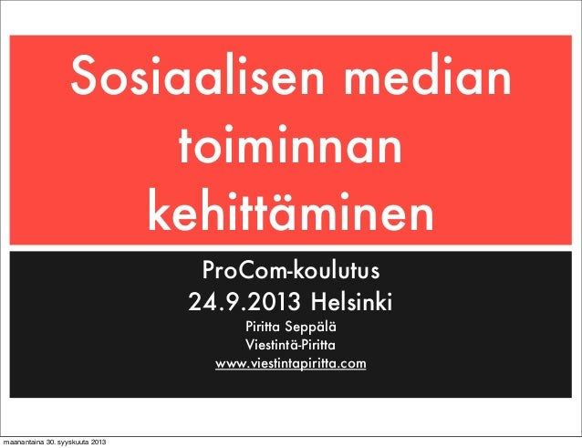Sosiaalisen median toiminnan kehittäminen ProCom-koulutus 24.9.2013 Helsinki Piritta Seppälä Viestintä-Piritta www.viestin...