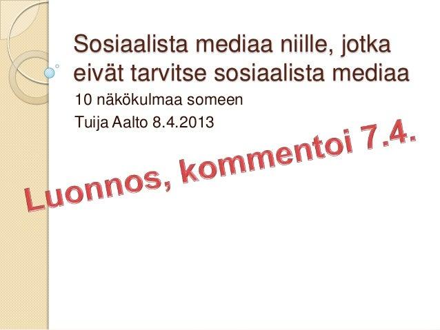 Sosiaalista mediaa niille, jotkaeivät tarvitse sosiaalista mediaa10 näkökulmaa someenTuija Aalto 8.4.2013