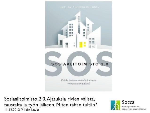 Sosiaalitoimisto 2.0. Ajatuksia rivien välistä, taustalta ja työn jälkeen. Miten tähän tultiin? 11.12.2013 // Iikka Lovio