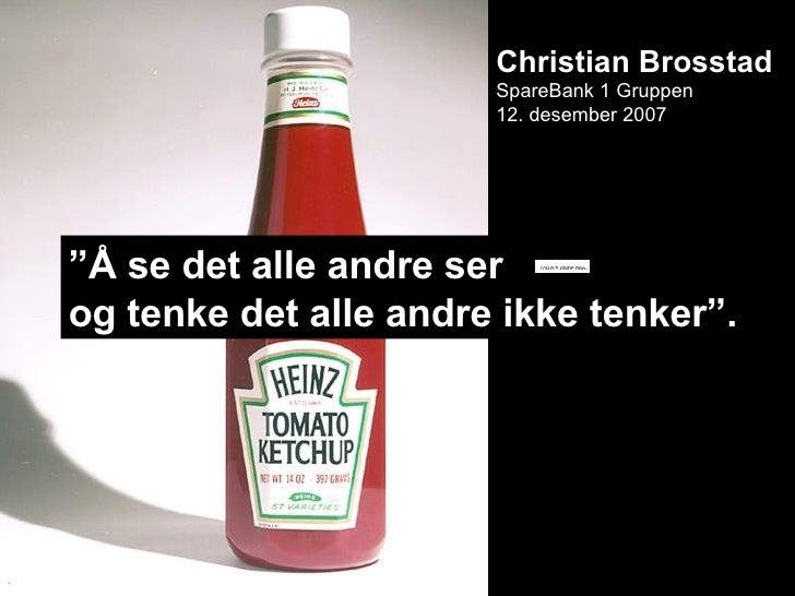 """Christian Brosstad SpareBank 1 Gruppen 12. desember 2007 """" Å se det alle andre ser  og tenke det alle andre ikke tenker""""."""