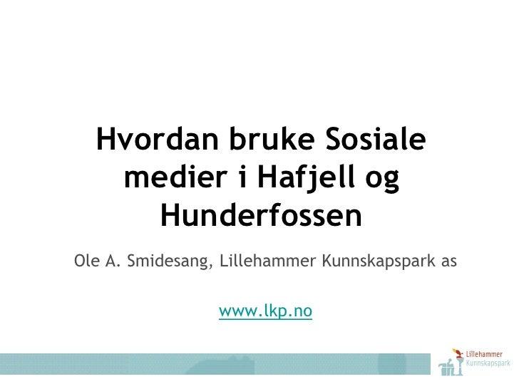 Hvordan bruke Sosiale    medier i Hafjell og       Hunderfossen Ole A. Smidesang, Lillehammer Kunnskapspark as            ...