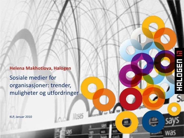 Helena Makhotlova, Halogen<br />Sosiale medier for organisasjoner: trender, muligheter og utfordringerKLP, Januar 2010<br />