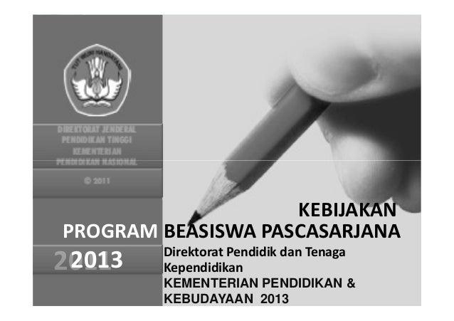 PROGRAM BEASISWA PASCASARJANA2011 Direktorat Pendidik dan TenagaKependidikanKEMENTERIAN PENDIDIKAN &KEBUDAYAAN 2013KEBIJAK...