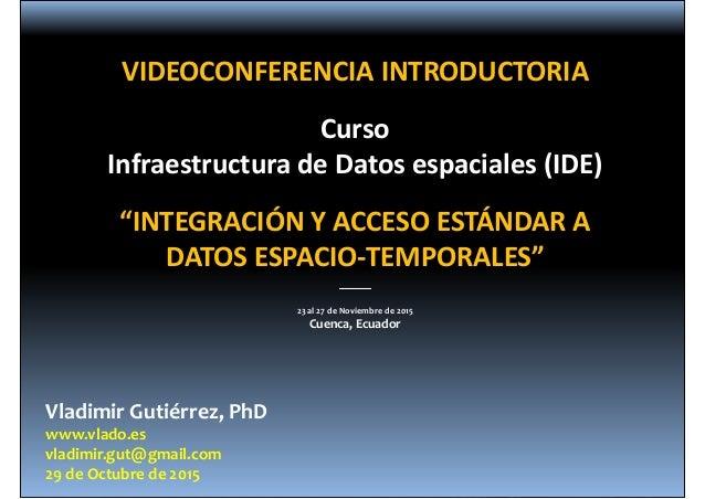 VladimirGutiérrez,PhD www.vlado.es vladimir.gut@gmail.com 29deOctubrede2015 VIDEOCONFERENCIAINTRODUCTORIA Curso Inf...