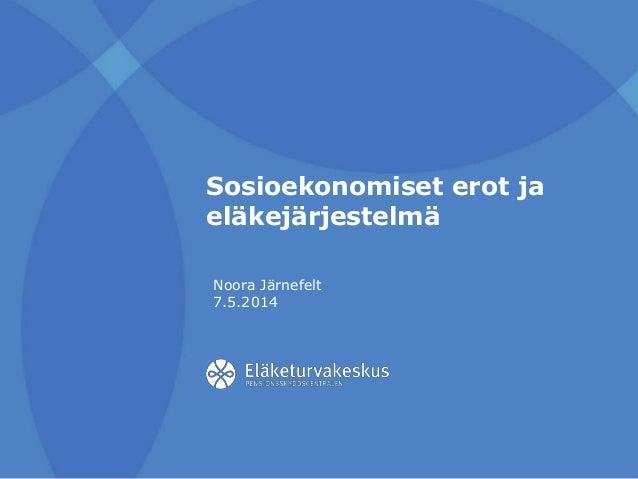 Sosioekonomiset erot ja eläkejärjestelmä Noora Järnefelt 7.5.2014