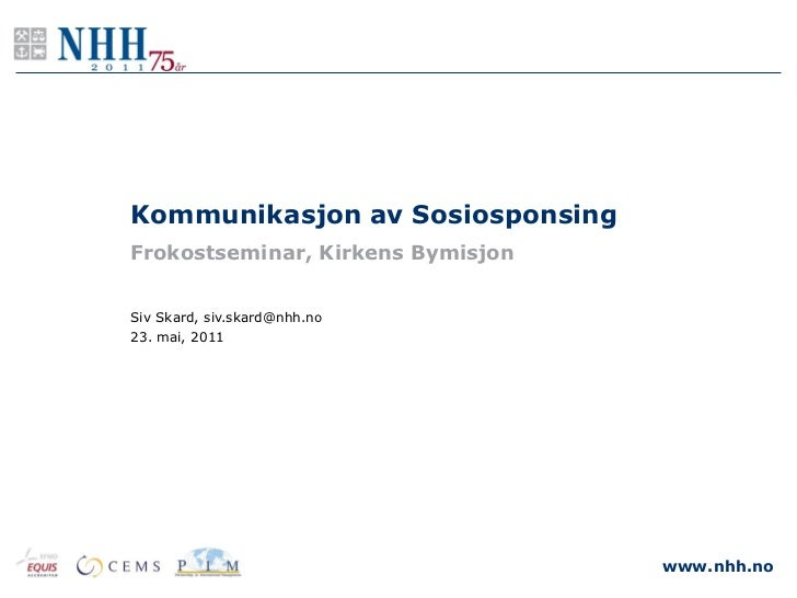 Kommunikasjon av SosiosponsingFrokostseminar, Kirkens BymisjonSiv Skard, siv.skard@nhh.no23. mai, 2011                    ...