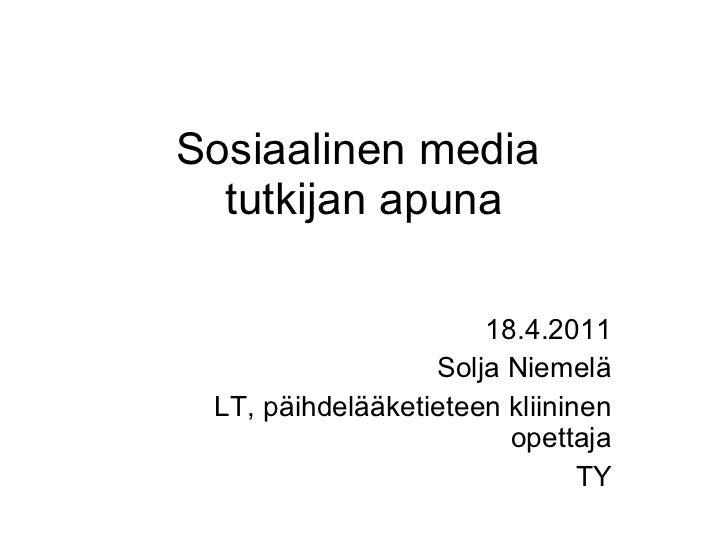 Sosiaalinen media  tutkijan apuna 18.4.2011 Solja Niemelä LT, päihdelääketieteen kliininen opettaja TY