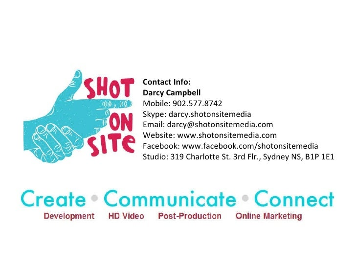 Contact Info: Darcy Campbell Mobile: 902.577.8742 Skype: darcy.shotonsitemedia Email: darcy@shotonsitemedia.com Website: w...