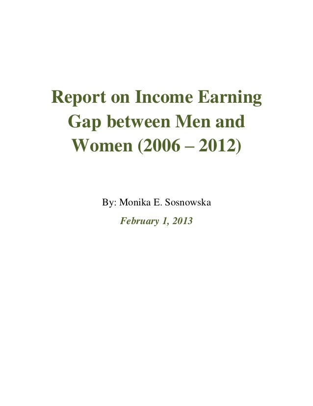 Report on Income Earning Gap between Men and  Women (2006 – 2012)     By: Monika E. Sosnowska        February 1, 2013