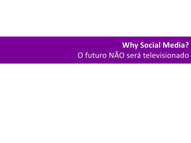 Why Social Media?<br />O futuro NÃO será televisionado<br />