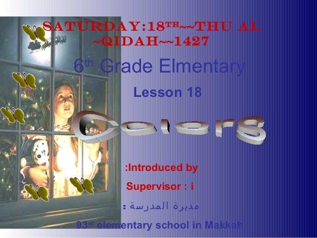 Introduced by:Supervisor : i: المدرسة مديرة93rdelementary school in MakkahSATURDAY:18th~~Thu AL~Qidah~~14276thGrade El...