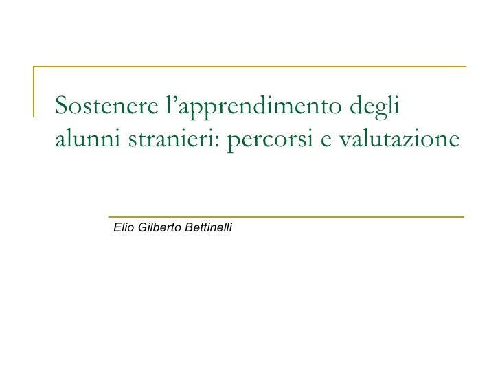 Sostenere l'apprendimento degli alunni stranieri: percorsi e valutazione Elio Gilberto Bettinelli