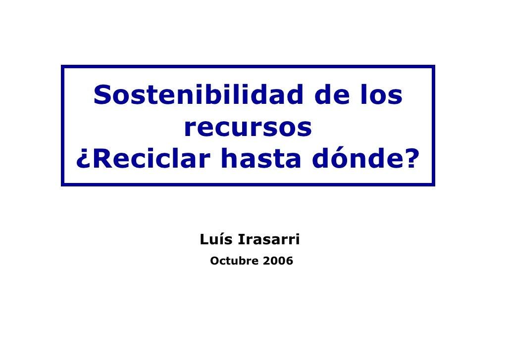Sostenibilidad de los        recursos ¿Reciclar hasta dónde?         Luís Irasarri         Octubre 2006