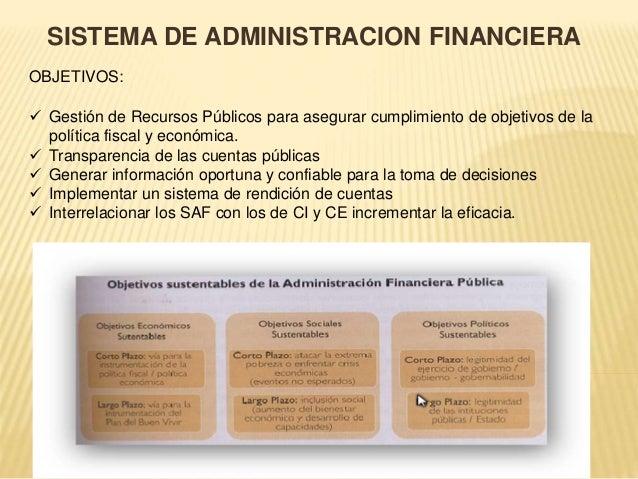 SISTEMA DE ADMINISTRACION FINANCIERA  OBJETIVOS:   Gestión de Recursos Públicos para asegurar cumplimiento de objetivos d...
