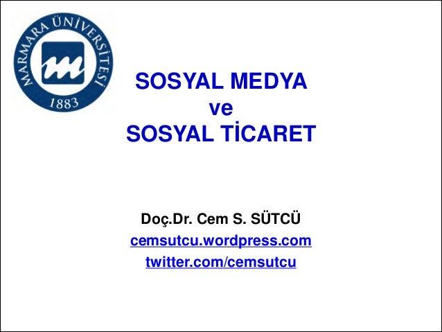 SOSYAL MEDYA  ve  SOSYAL TİCARET  Doç.Dr. Cem S. SÜTCÜ cemsutcu.wordpress.com twitter.com/cemsutcu