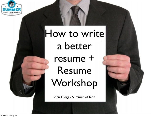 How to write a better resume + Resume Workshop John Clegg - Summer of Tech Monday, 15 July 13