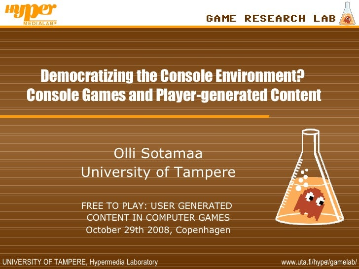 Democratizing the Console Environment?  Console Games and Player-generated Content Olli Sotamaa University of Tampere FREE...